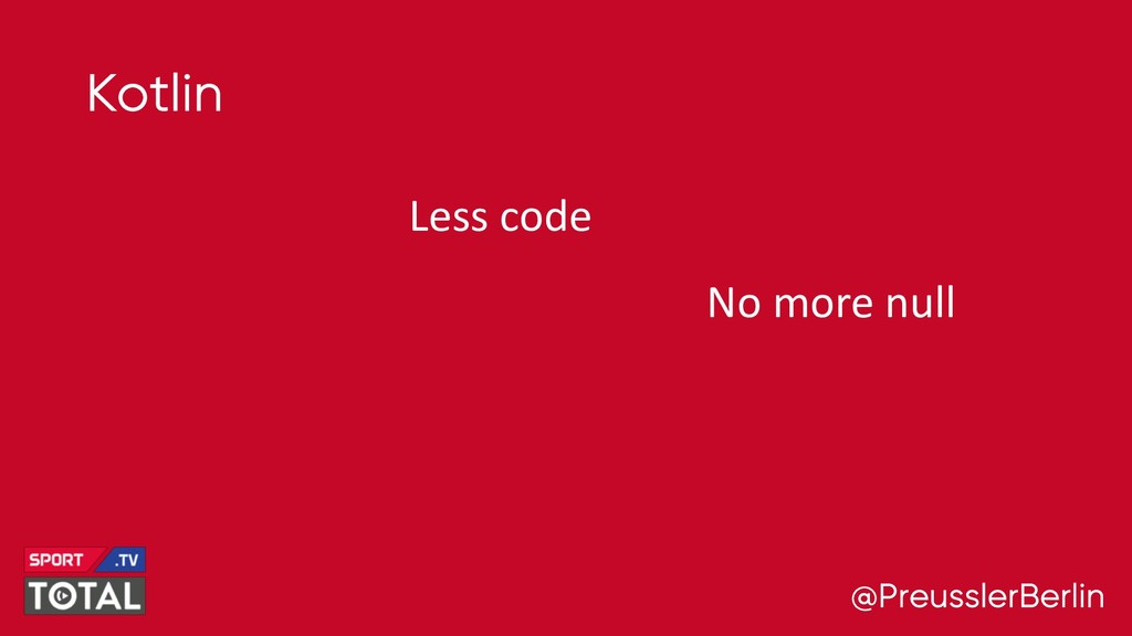 @PreusslerBerlin Kotlin Less code No more null