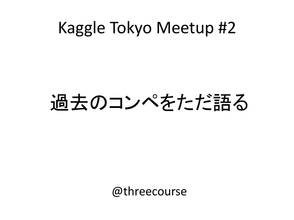 Kaggle Tokyo Meetup #2 過去のコンペをただ語る @threecourse