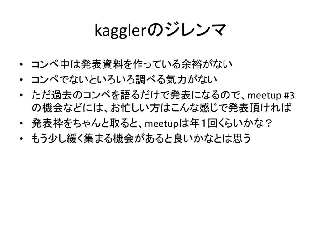 kagglerのジレンマ • コンペ中は発表資料を作っている余裕がない • コンペでないといろ...