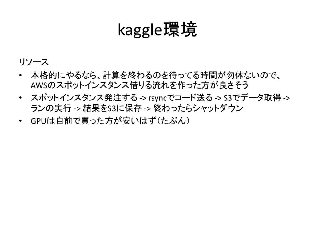 kaggle環境 リソース • 本格的にやるなら、計算を終わるのを待ってる時間が勿体ないので、...
