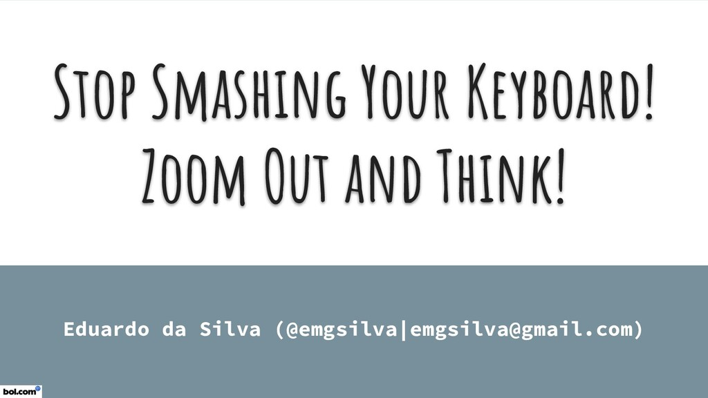 Stop Smashing Your Keyboard! Zoom Out and Think...