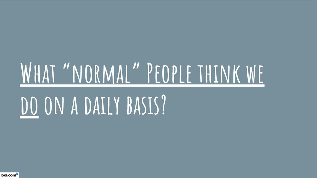 "What ""normal"" People think we do on a daily bas..."