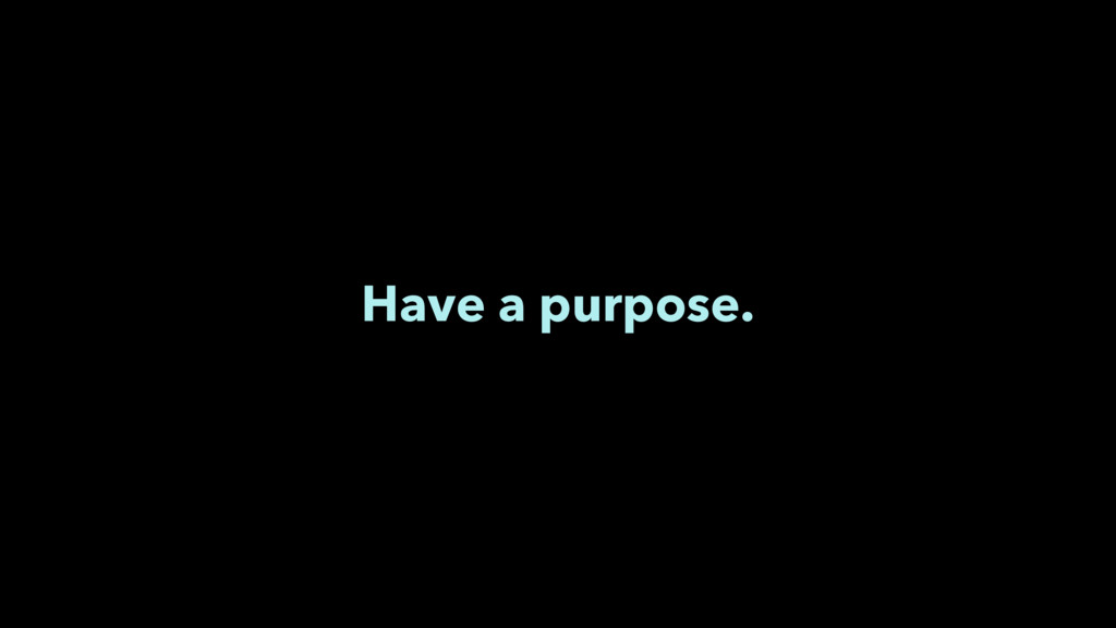 Have a purpose.