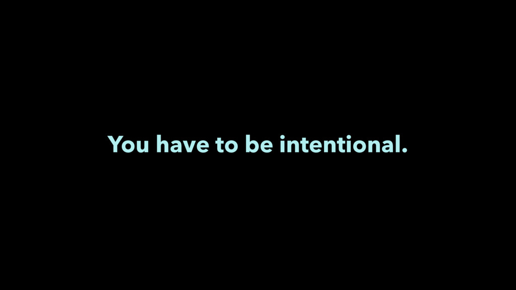 You have to be intentional.