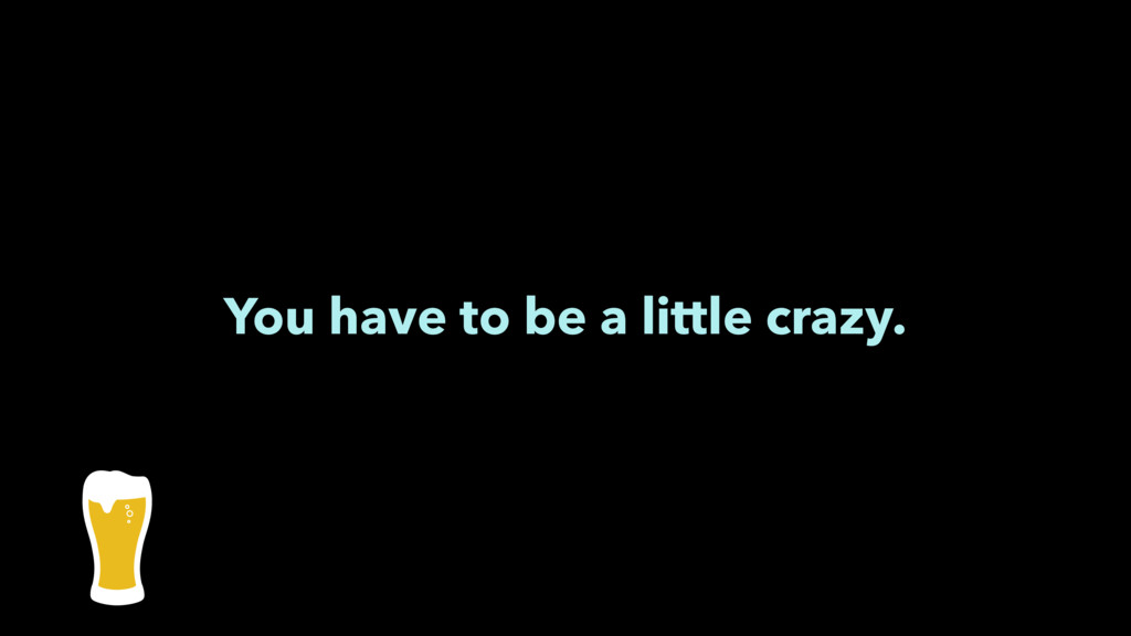 You have to be a little crazy.