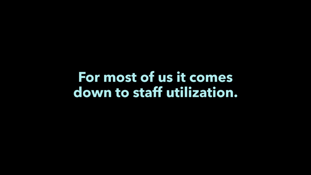 For most of us it comes down to staff utilizati...