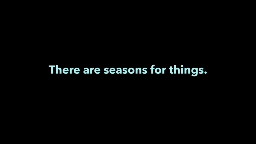 There are seasons for things.