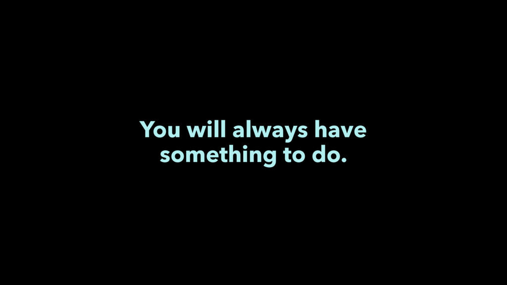You will always have something to do.