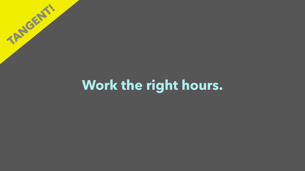 Work the right hours. TAN GEN T!