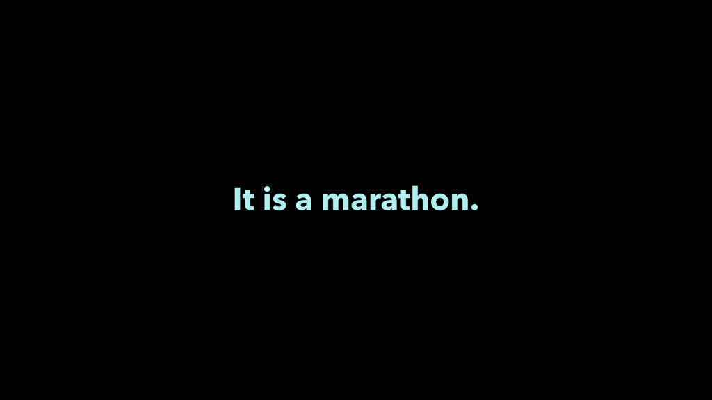 It is a marathon.
