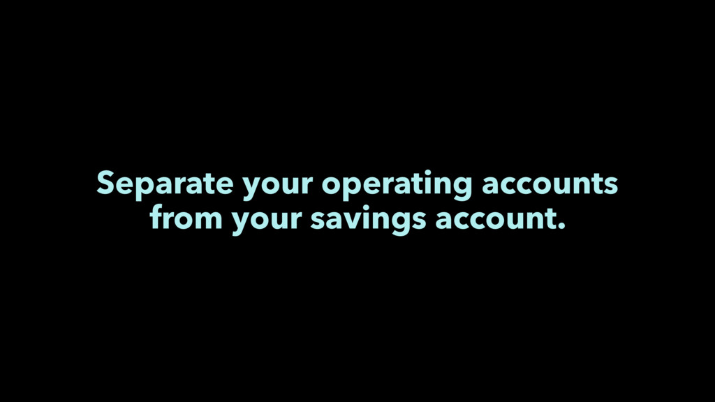 Separate your operating accounts from your savi...