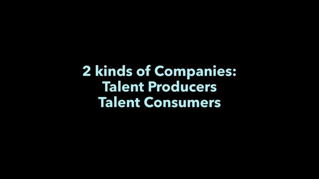 2 kinds of Companies: Talent Producers Talent C...