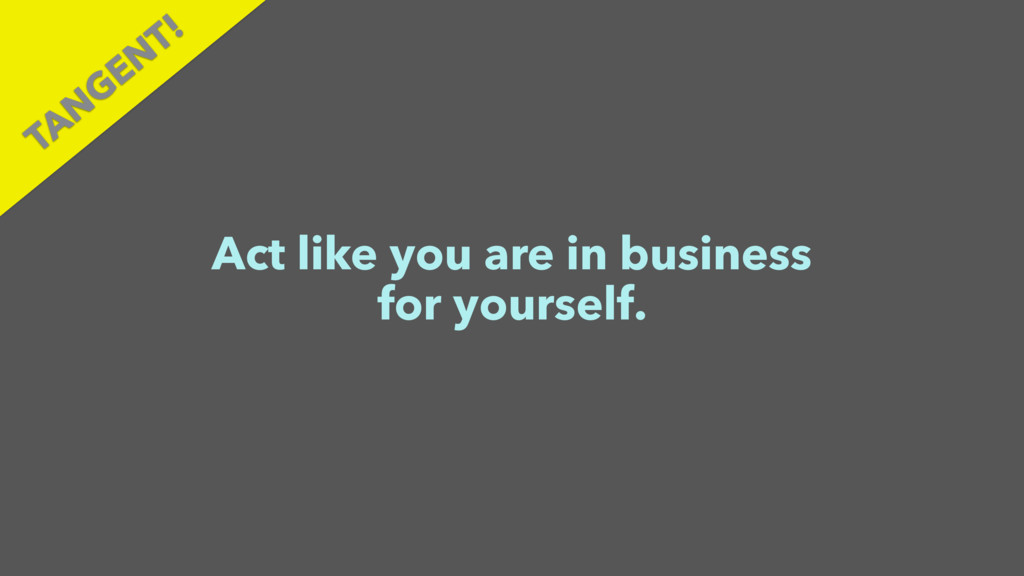 Act like you are in business for yourself. TAN ...