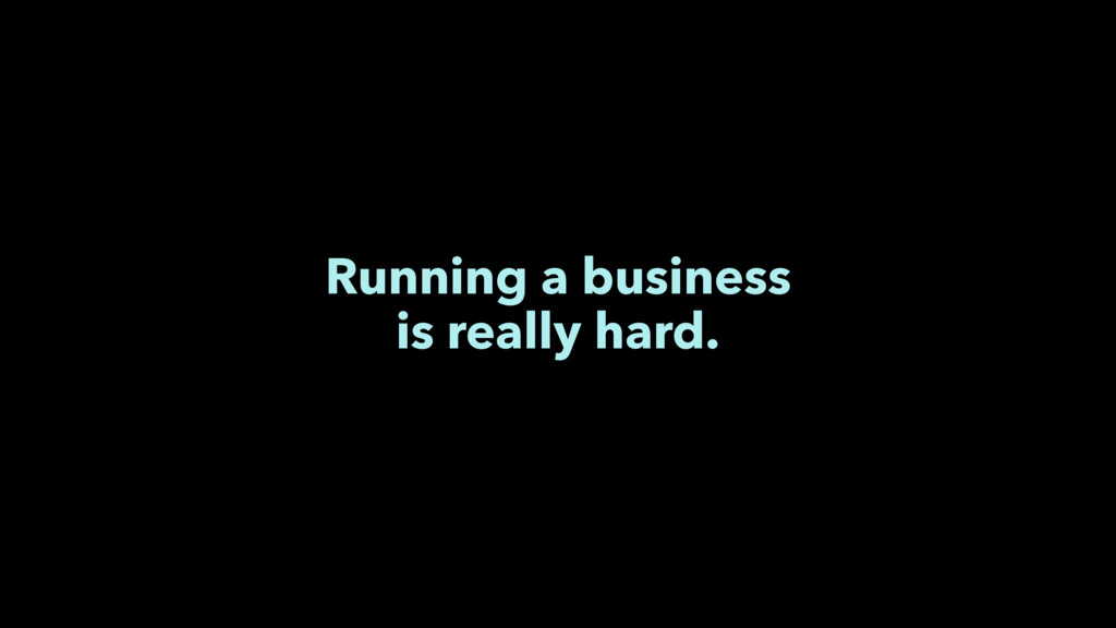 Running a business is really hard.