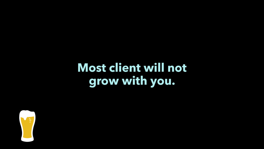 Most client will not grow with you.