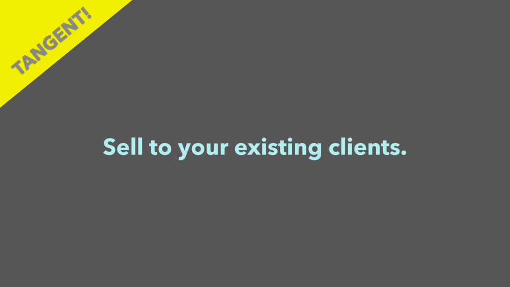 Sell to your existing clients. TAN GEN T!