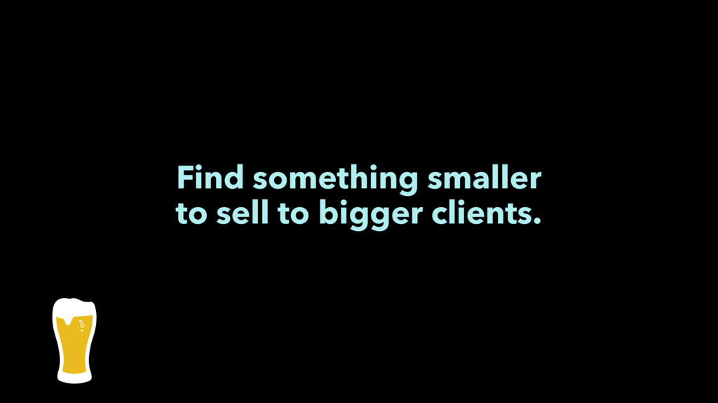 Find something smaller to sell to bigger client...