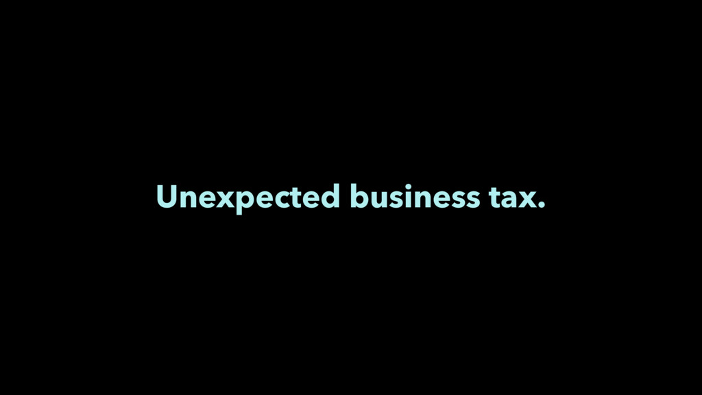 Unexpected business tax.