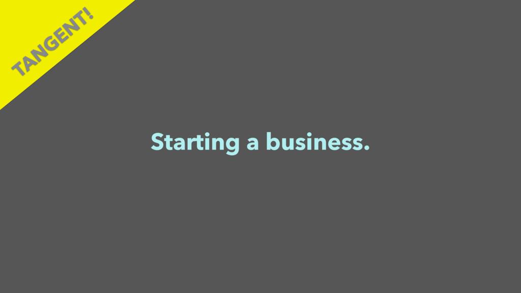 Starting a business. TAN GEN T!