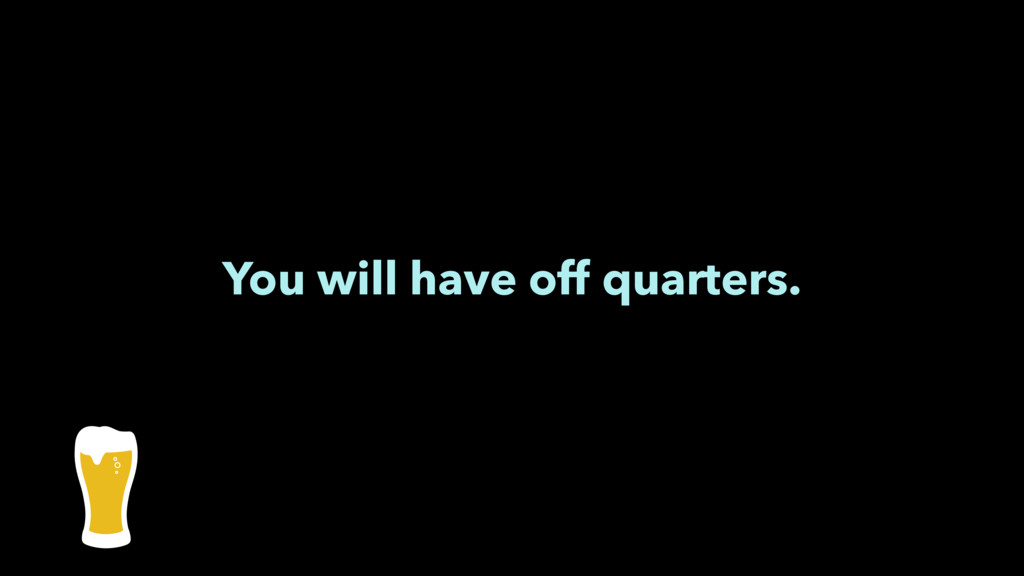 You will have off quarters.