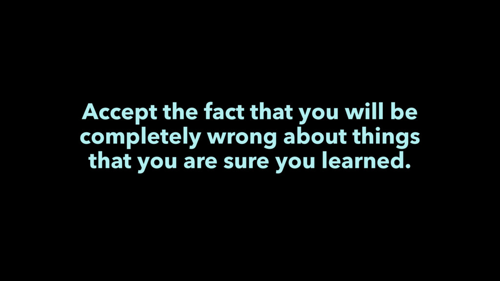 Accept the fact that you will be completely wro...