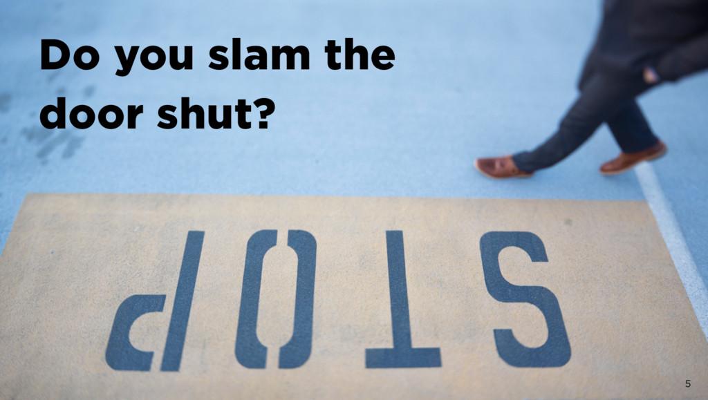 5 Do you slam the  door shut?