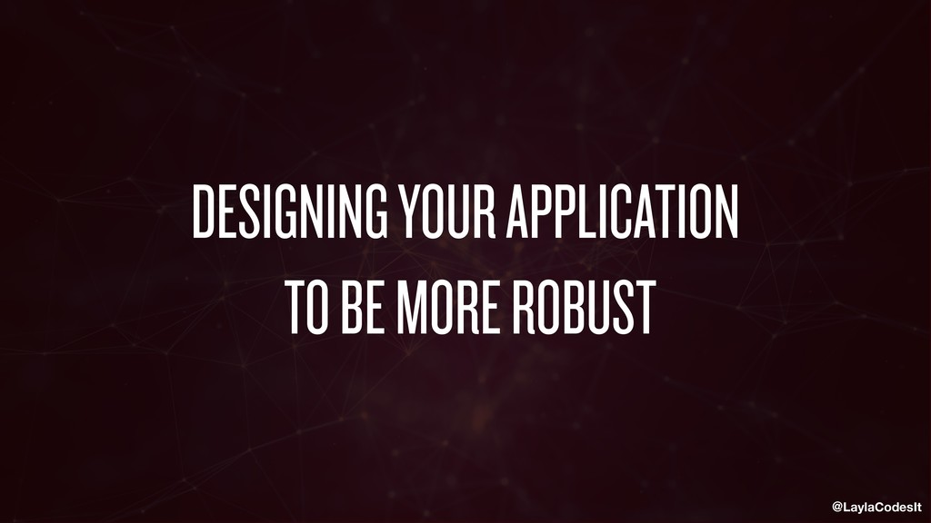 @LaylaCodesIt DESIGNING YOUR APPLICATION TO BE ...