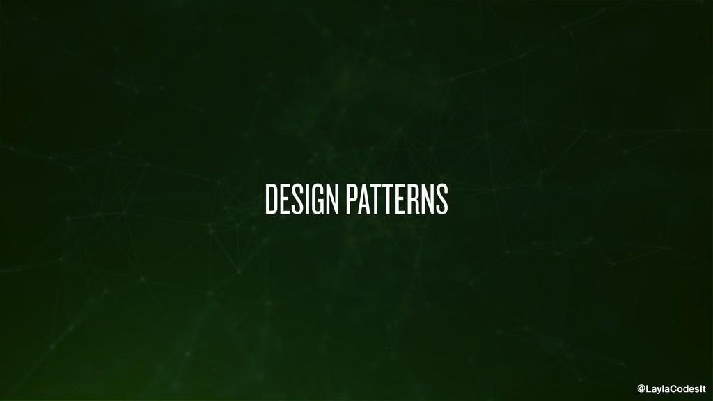 @LaylaCodesIt DESIGN PATTERNS