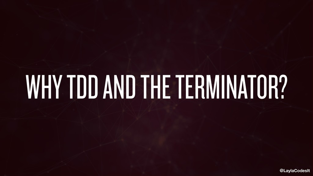 @LaylaCodesIt WHY TDD AND THE TERMINATOR?