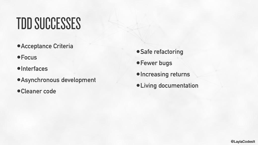 @LaylaCodesIt TDD SUCCESSES •Acceptance Criteri...