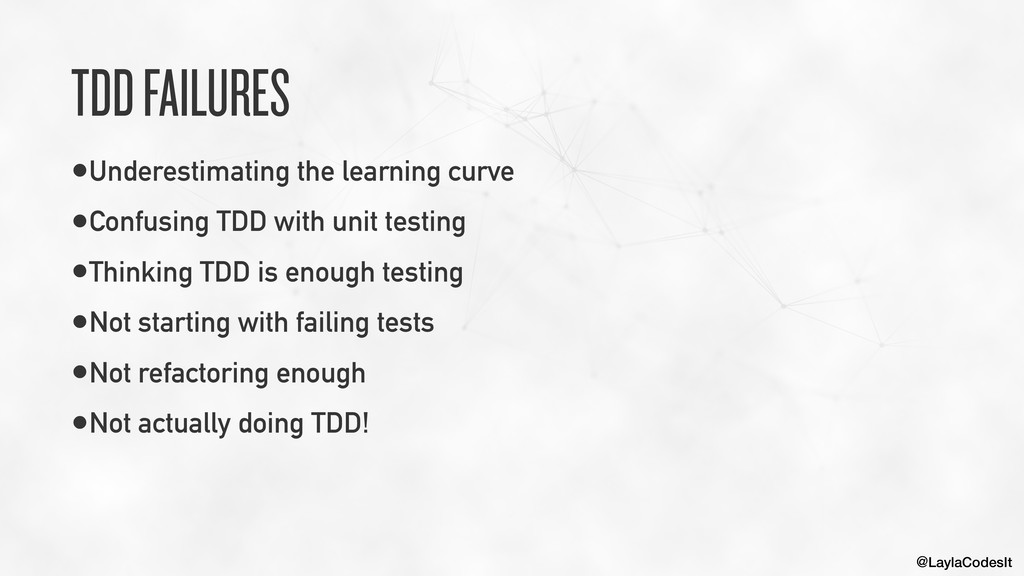 @LaylaCodesIt TDD FAILURES •Underestimating the...