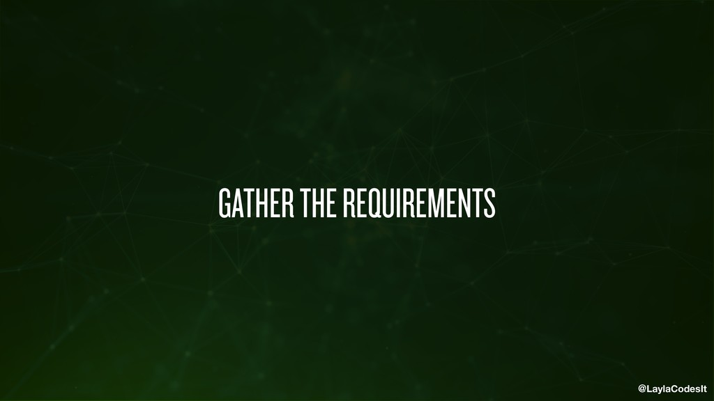 @LaylaCodesIt GATHER THE REQUIREMENTS
