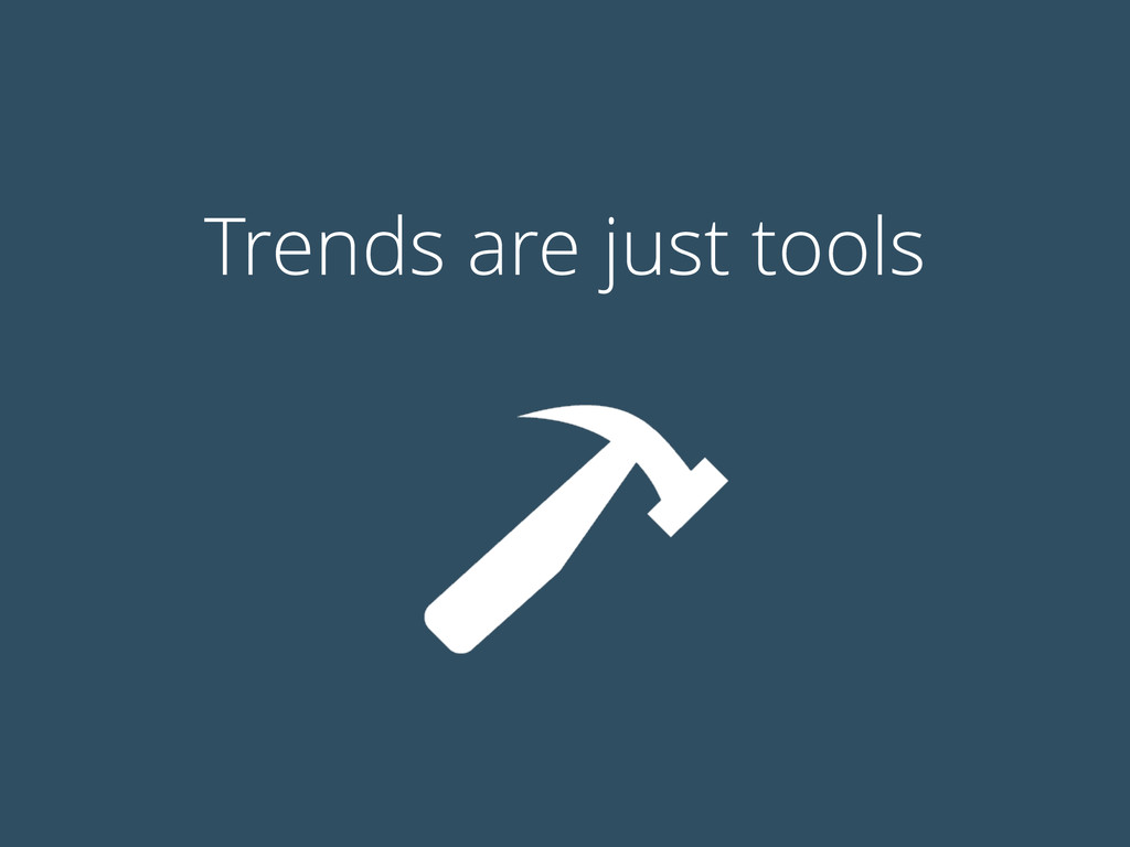 Trends are just tools