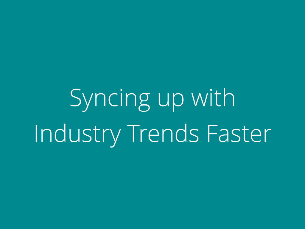 Syncing up with Industry Trends Faster