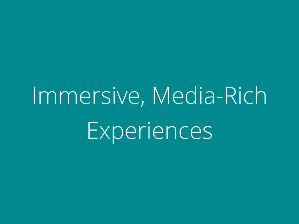 Immersive, Media-Rich Experiences