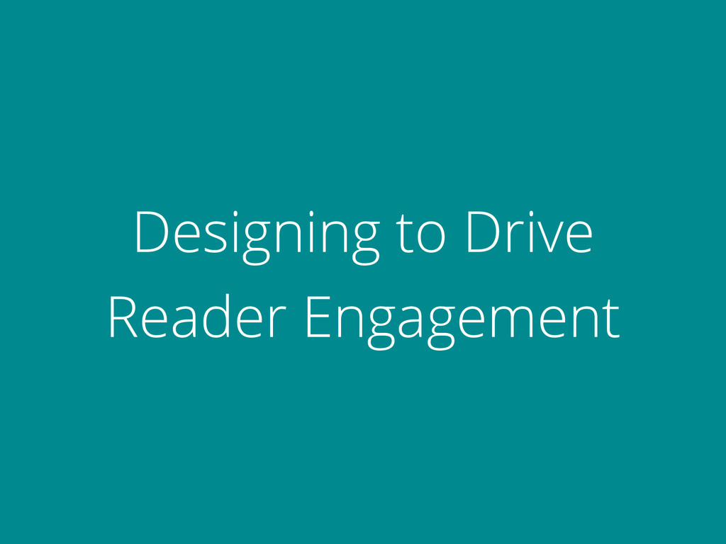 Designing to Drive Reader Engagement