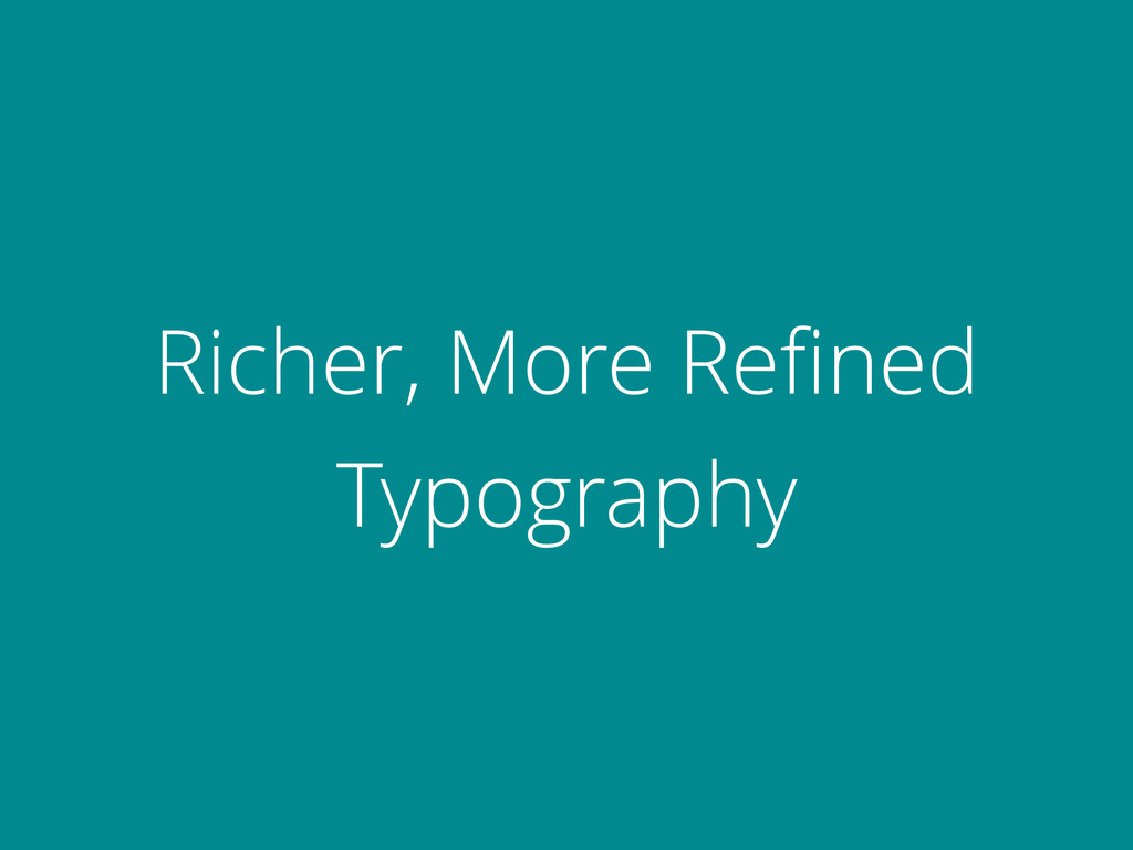 Richer, More Refined Typography