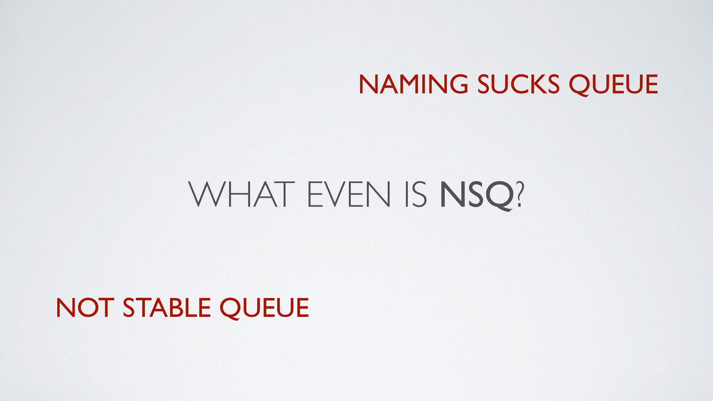 WHAT EVEN IS NSQ? NOT STABLE QUEUE NAMING SUCKS...