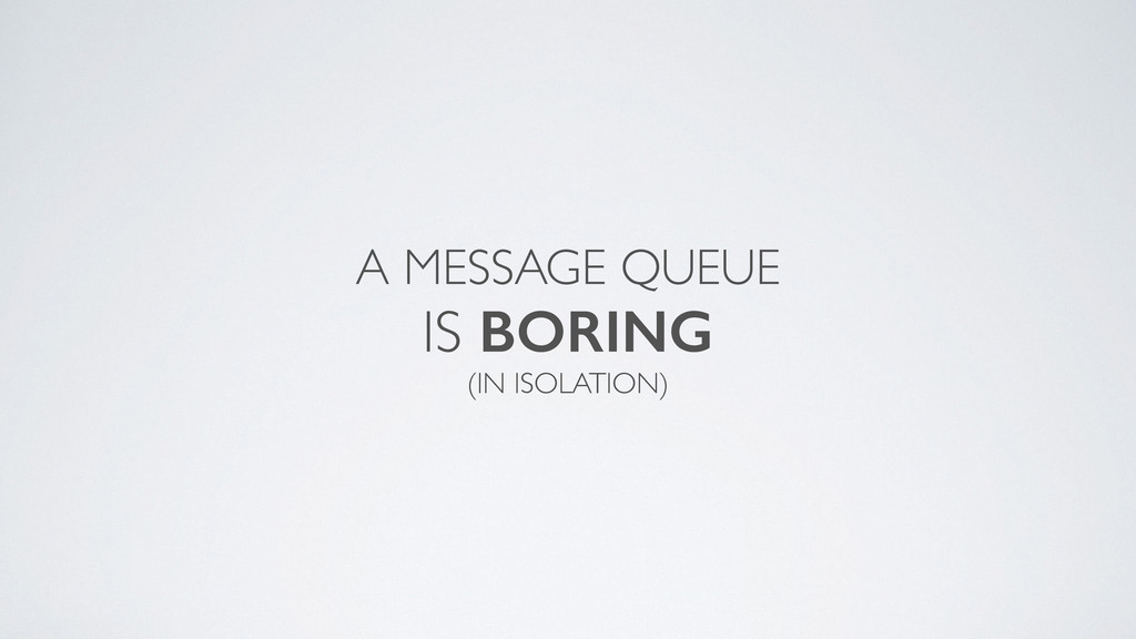 A MESSAGE QUEUE  IS BORING  (IN ISOLATION)