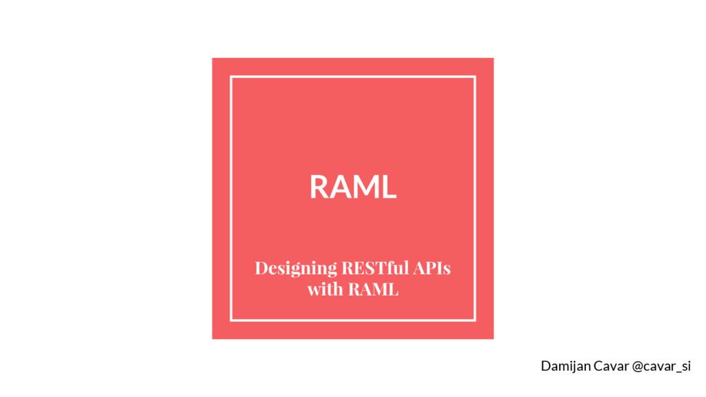 RAML Designing RESTful APIs with RAML Damijan C...