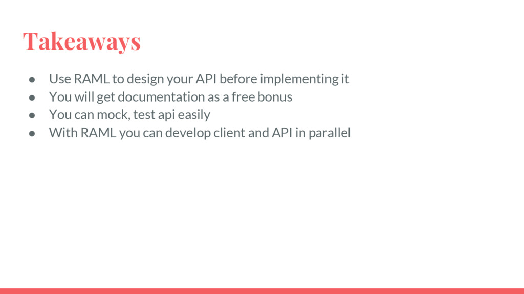 Takeaways ● Use RAML to design your API before ...