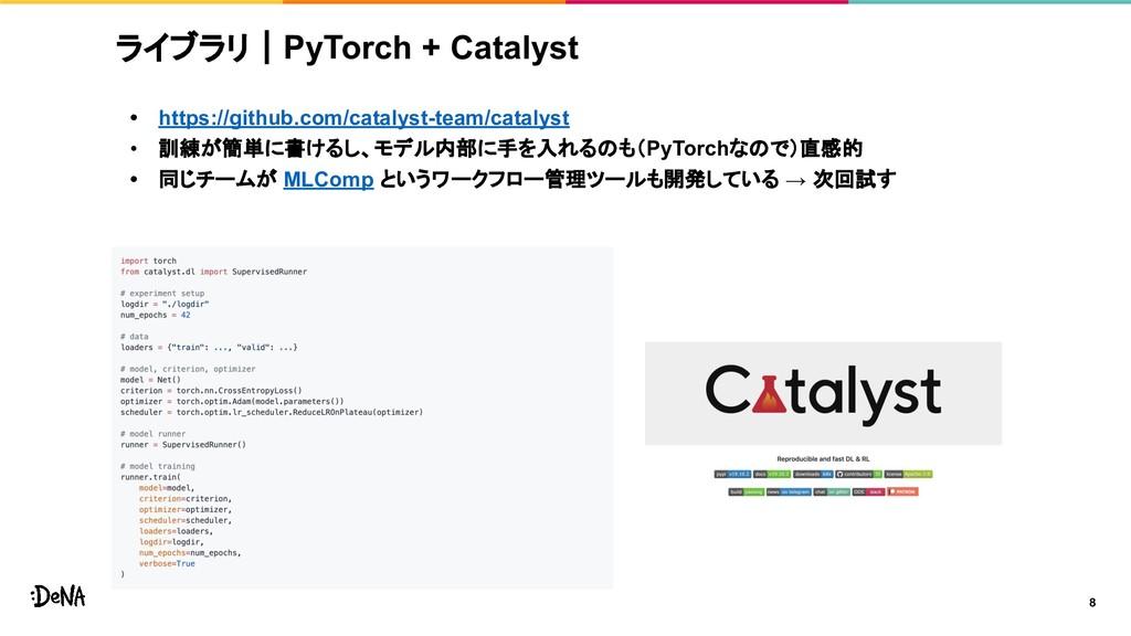 ライブラリ|PyTorch + Catalyst • https://github.com/c...