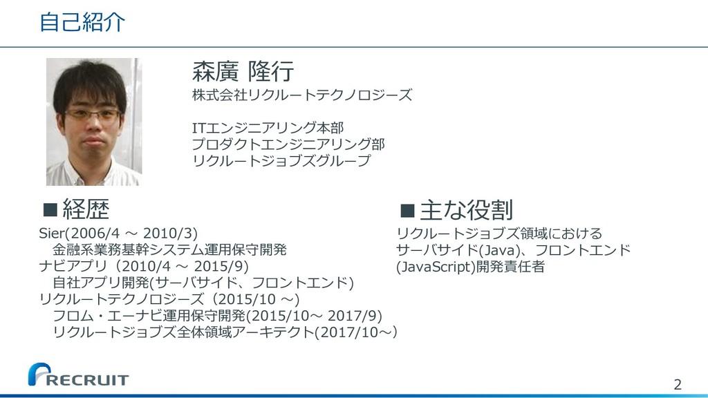 自己紹介 森廣 隆行 株式会社リクルートテクノロジーズ ITエンジニアリング本部 プロダクトエ...