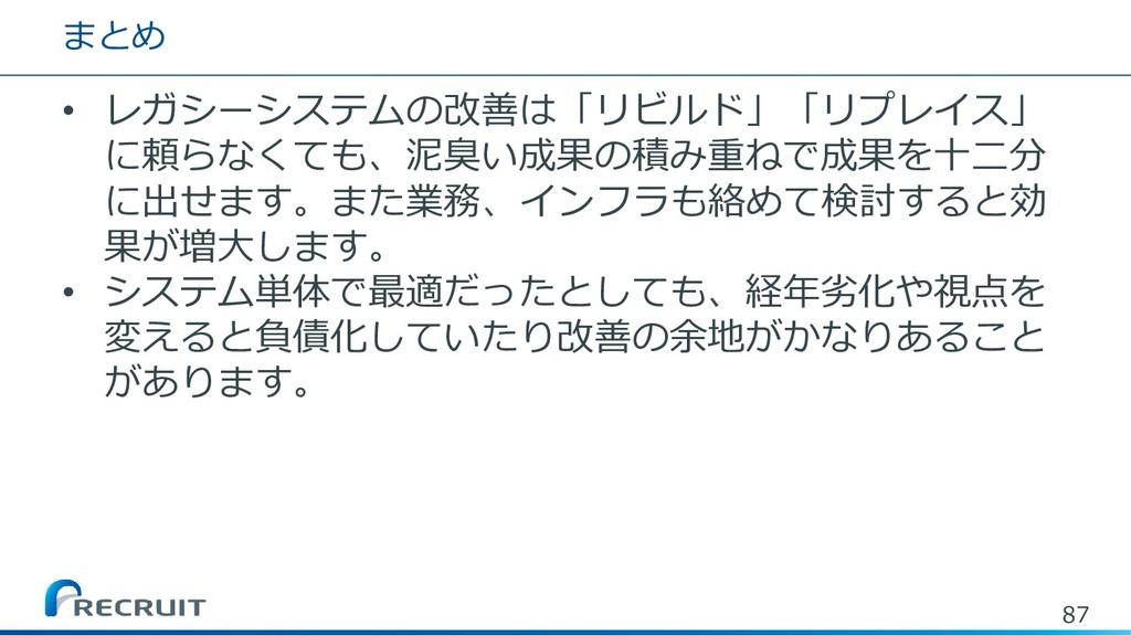 まとめ • レガシーシステムの改善は「リビルド」「リプレイス」 に頼らなくても、泥臭い成果の積...
