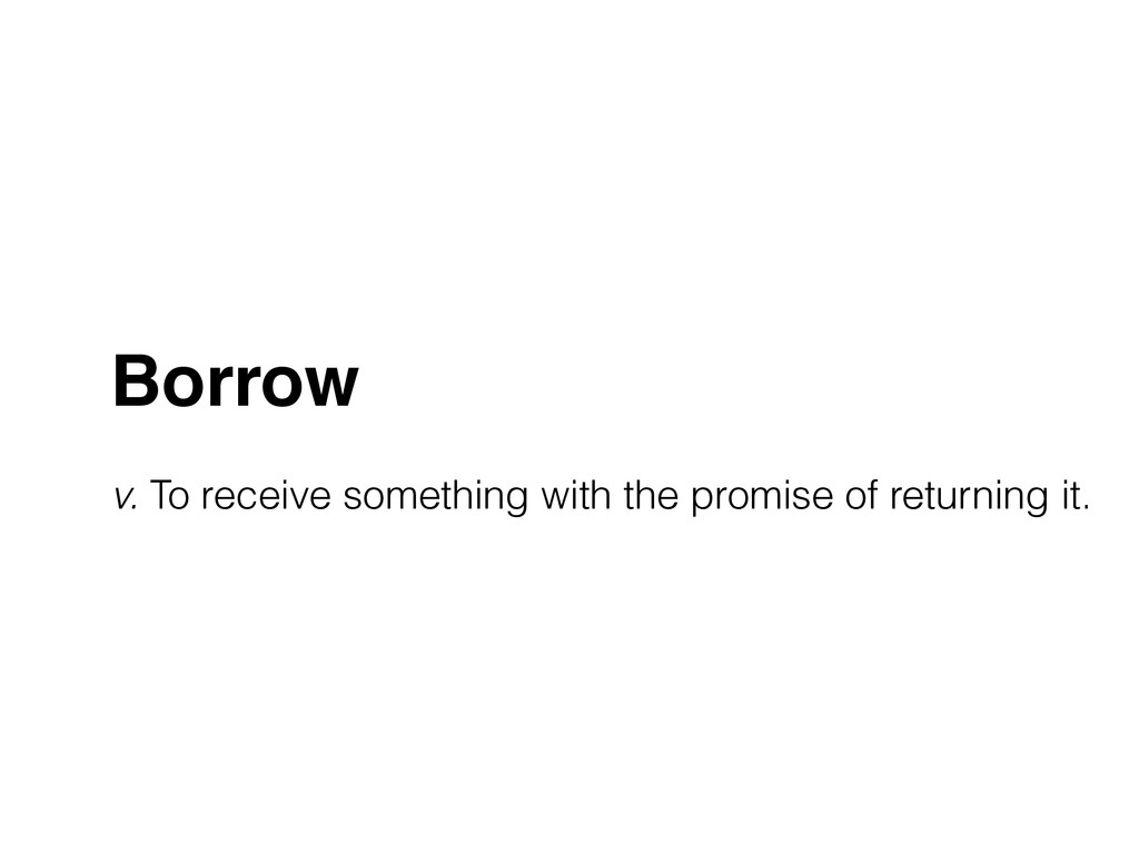 Borrow! ! v. To receive something with the prom...