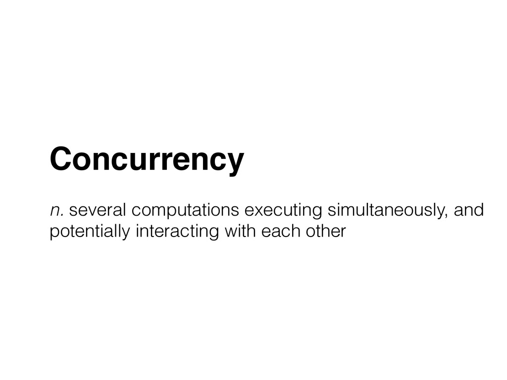 Concurrency! ! n. several computations executin...