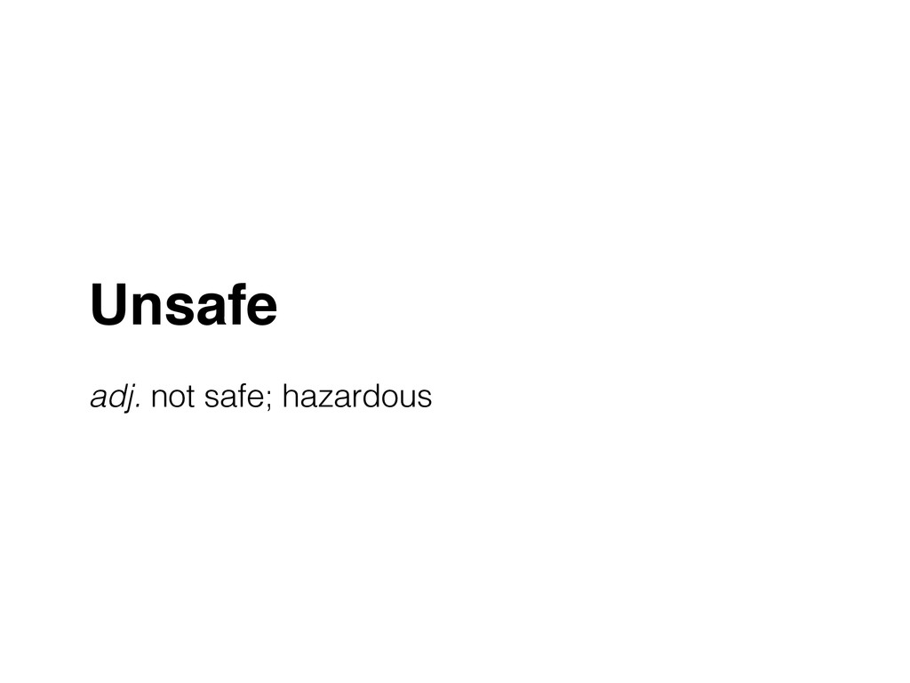 Unsafe! ! adj. not safe; hazardous