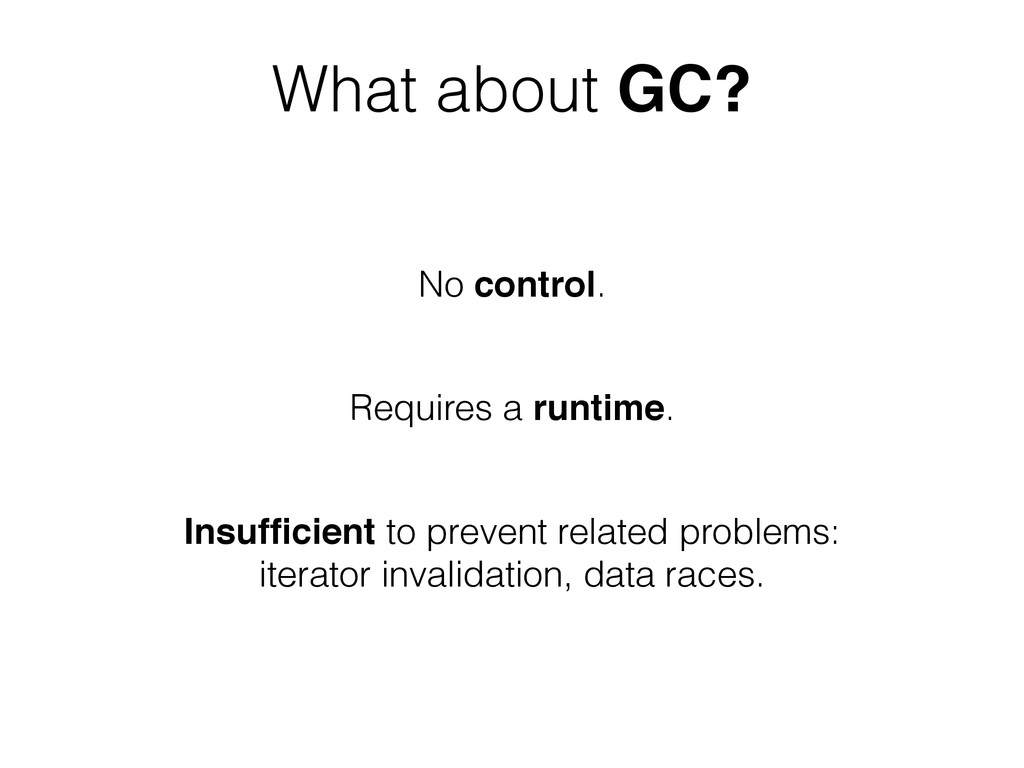 What about GC? No control. Requires a runtime. ...