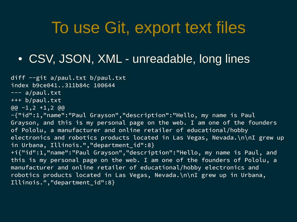 To use Git, export text files ● CSV, JSON, XML ...