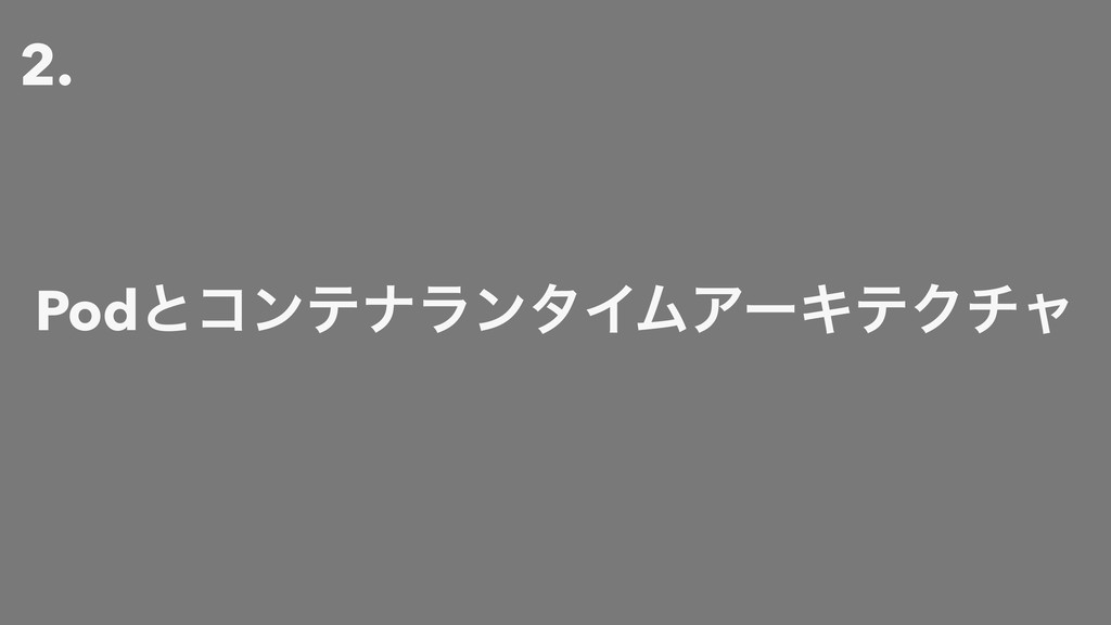 2. PodͱίϯςφϥϯλΠϜΞʔΩςΫνϟ